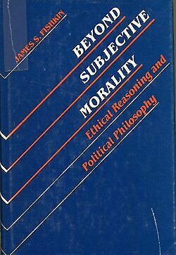 Beyond Subjective Morality  Ethical Reasoning and Political Philosoph