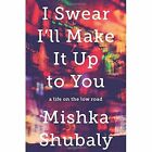 I Swear I'll Make It Up to You: A Life on the Low Road by Mishka Shubaly (Hardback, 2016)