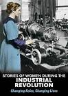 Stories of Women During the Industrial Revolution: Changing Roles, Changing Lives by Ben Hubbard (Hardback, 2015)