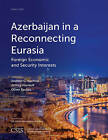 Azerbaijan in a Reconnecting Eurasia: Foreign Economic and Security Interests by Jeffrey Mankoff, Andrew C. Kuchins, Oliver Backes (Paperback, 2016)