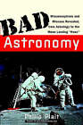Bad Astronomy: Misconceptions and Misuses Revealed, from Astrology to the Moon Landing Hoax by Philip C. Plait (Paperback, 2002)