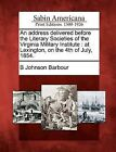 An Address Delivered Before the Literary Societies of the Virginia Military Institute: At Lexington, on the 4th of July, 1854. by B Johnson Barbour (Paperback / softback, 2012)