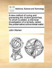 A New Method of Curing and Preventing the Virulent Gonorrhea. to Which Is Added, a Chemical Investigation of a Remedy, Called, the Preservative Antivenereal Water. by John Warren (Paperback / softback, 2010)
