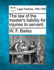 The Law of the Master's Liability for Injuries to Servant. by W F Bailey (Paperback / softback, 2010)