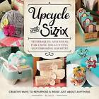 Upcycle with Sizzix: Techniques and Ideas for Usign Sizzix Die-Cutting and Embossing Machines - Creative Ways to Repurpose and Reuse Just About Anything by Sizzix (Paperback, 2015)