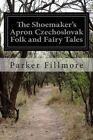The Shoemaker's Apron Czechoslovak Folk and Fairy Tales by Parker Fillmore (Paperback / softback, 2014)
