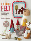Fabulous Felt: How to Make Beautiful Accessories and Decorations: 30 Easy-to-Sew Accessories and Decorations by Corrine Lapierre (Paperback, 2015)
