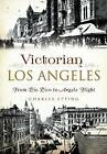 Victorian Los Angeles:: From Pio Pico to Angels Flight by Charles Epting (Paperback / softback, 2015)