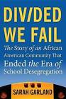 Divided We Fail: The Story of an African American Community That Ended the Era of School Desegregation by Sarah Garland (Hardback, 2013)
