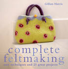 Complete Feltmaking: Easy Techniques and 25 Great Projects by Gillian Harris (Paperback, 2008)