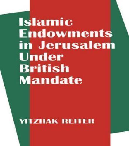 Islamic Endowments in Jerusalem under British Mandate by Reiter, Yitzhak