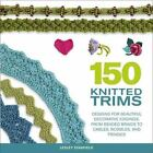 150 Knitted Trims : Designs for Beautiful Decorative Edgings, from Beaded Braids to Cables, Bobbles, and Fringes by Lesley Stanfield (2007, Paperback)