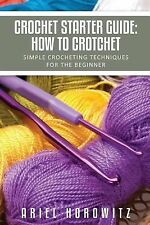 Crochet Starter Guide : How to Crotchet by Ariel Horowitz (2013, Paperback)