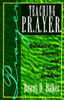 Teaching P.R.A.Y.E.R.: Guidance for Pastors and Spiritual Leaders by Brant D. Baker (Paperback, 2001)