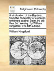 A Vindication of the Baptists, from the Criminality of a Charge Exhibited Against Them, by the REV. Mr. Wesley. by William Kingsford. the Fifth Edition. by William Kingsford (Paperback / softback, 2010)