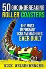 50 Groundbreaking Roller Coasters: The Most Important Scream Machines Ever Built by Nick Weisenberger (Paperback / softback, 2015)