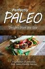 Perfectly Paleo - Delights from the Sea: Indulgent Paleo Cooking for the Modern Caveman by Perfectly Paleo (Paperback / softback, 2014)