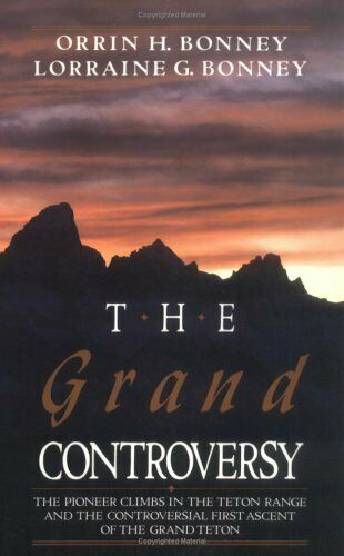 The Grand Controversy Pioneer Climbs in the Teton Range by O H Bonney VERY GOOD
