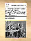 A Sermon Preach'd November the Fifth, 1678. at St. Margaret's Westminster, Before the ...House of Commons. by John Tillotson, ... by John Tillotson (Paperback / softback, 2010)