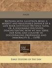 Britania Nova Illustrata Being a Modest and Reasonable Defence of a Late Book Entituled Britania Nova, Or, a Seasonable Discourse, Demonstrating How We May Serve Our King and Country by Discouraging Prophaness and Immorality & ... (1698) by Anon (Paperback / softback, 2010)