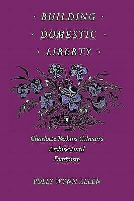 Building Domestic Liberty : Charlotte Perkins Gilman's Architectural Feminism