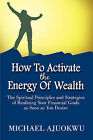 How to Activate the Energy of Wealth: The Spiritual Principles and Strategies of Realizing Your Financial Goals as Soon as You Desire by Michael Ajuokwu (Paperback / softback, 2008)