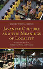 Javanese Culture and the Meanings of Locality: Studies on the Arts, Urbanism, Polity, and Society by Bagoes Wiryomartono (Hardback, 2016)