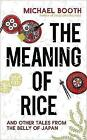 The Meaning of Rice: And Other Tales from the Belly of Japan by Michael Booth (Paperback, 2017)