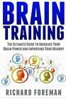 Brain Training: The Ultimate Guide to Increase Your Brain Power and Improving Your Memory (Brain Exercise, Concentration, Neuroplasticity, Mental Clarity, Brain Plasticity) by Richard Foreman (Paperback / softback, 2015)