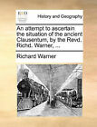 An Attempt to Ascertain the Situation of the Ancient Clausentum, by the Revd. Richd. Warner, ... by Dr. Richard Warner (Paperback / softback, 2010)