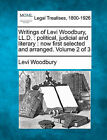 Writings of Levi Woodbury, LL.D.: Political, Judicial and Literary: Now First Selected and Arranged. Volume 2 of 3 by Levi Woodbury (Paperback / softback, 2010)
