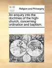 An Enquiry Into the Doctrines of the High-Church, Concerning Ordination and Baptism. by Multiple Contributors (Paperback / softback, 2010)