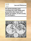 An ACT for Dividing and Inclosing the Open Fields and Grounds in the Manor and Parish of Fletton, in the County of Huntingdon. by Multiple Contributors (Paperback / softback, 2010)