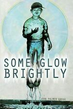 Some Glow Brightly by John Palmer Gregg (2016, Paperback)