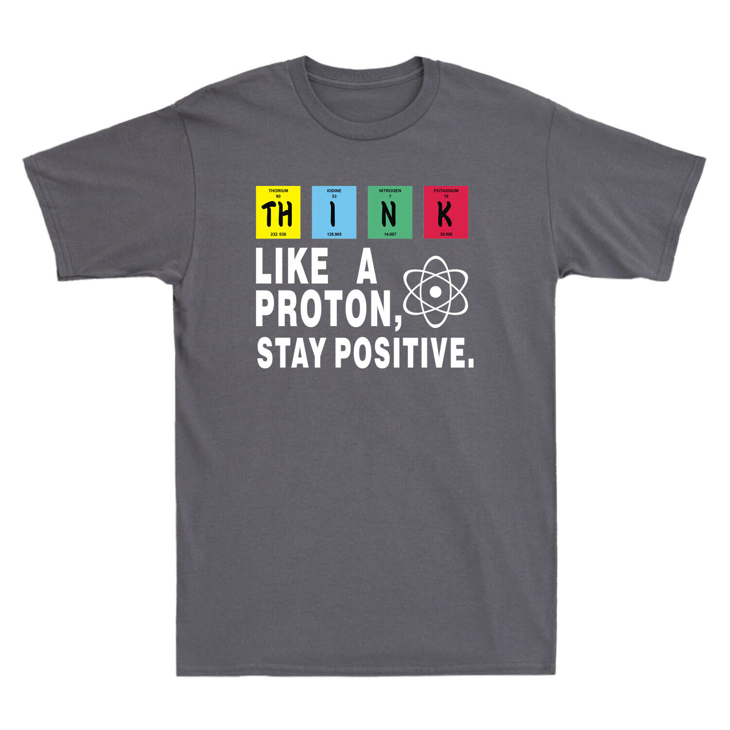 Think Like A Proton Stay Positive Funny Science Chemistry Nerd Men/'s T-Shirt