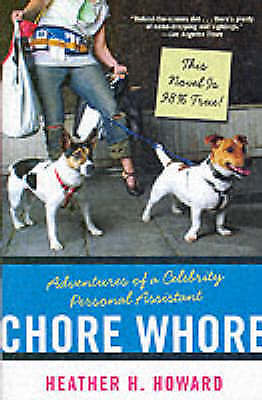 Chore Whore. Adventures of a Celebrity Personal Assistant by Howard, Heather H.