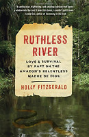 Ruthless River: Love And Survival By Raft On Amazon's Relentless Madre De Dios