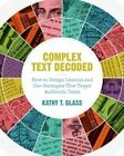 Complex Text Decoded: How to Design Lessons and Use Strategies That Target Authentic Texts by Kathy T Glass (Paperback / softback, 2015)