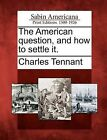 The American Question, and How to Settle It. by Charles Tennant (Paperback / softback, 2012)