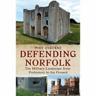 Defending Norfolk: Defending Norfolk: The Military Landscape from Prehistory to the Present by Michael Osborne (Paperback, 2015)