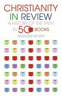 Christianity in Review: A History of the Faith in 50 Books by Sir Anthony Kenny (Hardback, 2015)