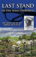Last Stand of the Texas Cherokees: Chief Bowles and the 1839 Cherokee War in Tex