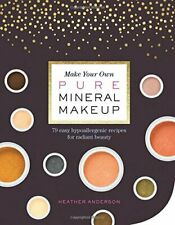 Make Your Own Pure Mineral Makeup : 75 Easy, Skin-Nourishing Recipes for Radiant Beauty by Heather Anderson (2017, Paperback)