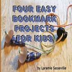 Four Easy Bookmark Projects for Kids by Laramie K Sasseville (Paperback / softback, 2014)