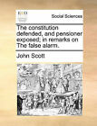 The Constitution Defended, and Pensioner Exposed; In Remarks on the False Alarm. by John Scott (Paperback / softback, 2010)