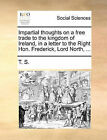 Impartial Thoughts on a Free Trade to the Kingdom of Ireland, in a Letter to the Right Hon. Frederick, Lord North, ... by T S (Paperback / softback, 2010)