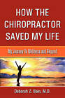 How the Chiropractor Saved My Life: My Journey to Wellness and Beyond by M D Deborah Z Bain (Paperback / softback, 2010)