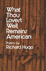 What Thou Lovest Well, Remains American: Poems by Richard Hugo (Paperback, 1975)