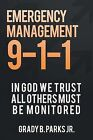 Emergency Management 9-1-1: In God We Trust, All Others Must Be Monitored by Grady B Parks Jr (Paperback / softback, 2013)