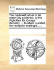 The Medicinal Virtues of Tar Water Fully Explained, by the Right REV. Dr. George Berkeley, ... to Which Is Added, the Receipt for Making It, ... . by Multiple Contributors, See Notes Multiple Contributors (Paperback / softback, 2010)